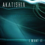 AKATISHIA - I Want It (Front Cover)