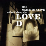 HIS NAME IS ALIVE - Can't Always Be Loved (Front Cover)