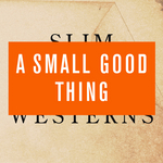 A SMALL GOOD THING - Slim Westerns Vol I & II (Front Cover)