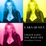 LARA QUEEN - I Want Love You Want Sex (Deep House Version) (Front Cover)