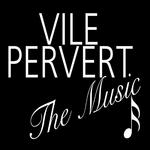 Vile Pervert: The Music