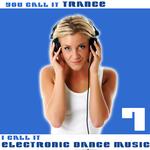 You Call It Trance: I Call It Electronic Dance Music Vol 7