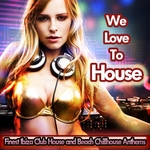 We Love To House (Finest Ibiza Club House & Beach Chillhouse Anthems)