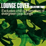 Lounge Cover Collection Three (Exclusive Chill Out Remakes Of Evergreen Pop Songs)