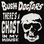 BUSH DOCTORS - There's A Ghost In My House (Front Cover)