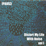 !PAUS3 - Distort My Life With Noise Vol 1 (Front Cover)