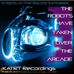 KNIGHTS AT THE ROUND TURNTABLES - The Robots Have Taken Over The Arcade (Front Cover)