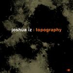 JOSHUA IZ - Topography (Front Cover)