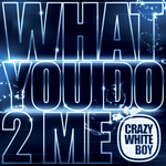 CRAZY WHITE BOY - What You Do 2 Me (Front Cover)