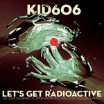 KID606 - Let's Get Radioactive (Or How I Learned To Stop Worrying & Love Nuclear Energy) (Front Cover)