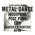 Trevor Jackson Presents Metal Dance: Industrial/Post Punk/EBM Classics & Rarities '80-'88