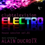 Electro House Session Vol 01 (Clubtelevision Electro selected by Alain Ducroix)
