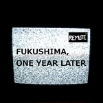 REMUTE - Fukushima One Year Later (Front Cover)