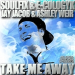 SOULFIX/E COLOGYK/JAY JACOB/ASHLEY WEIR - Take Me Away (Front Cover)
