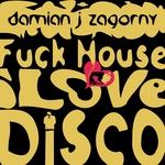 ZAGORNY, Damian J - Fuck House I Love Disco (Front Cover)