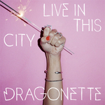 DRAGONETTE - Live In This City (Front Cover)