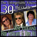 The Unforgettable Voices: 30 Best Of Jose Feliciano Rod Stewart & Don Ho