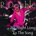 R DOUBLE - All Night Long To The Song (Front Cover)