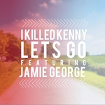 I KILLED KENNY feat JAMIE GEORGE - Lets Go (Front Cover)