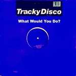 TRACKY DISCO - What Would You Do? (Front Cover)