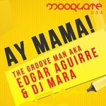 GROOVE MAN AKA EDGAR AGUIRRE, The & DJ MARA - Ay Mama (Front Cover)