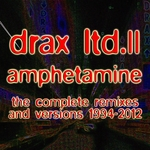 Drax Ltd II: Amphetamine: The Complete Remixes & Versions 1994 2012