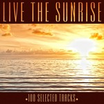 Live The Sunrise - 100 Selected Chill Out Tracks