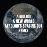 A New World (Aeroloid's Spacing Out remix)