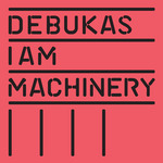 DEBUKAS - I Am Machinery (Front Cover)