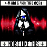 X MIND & ANDY THE CORE - Noise Like This (Front Cover)