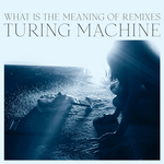 TURING MACHINE - What Is The Meaning Of Remixes (Front Cover)