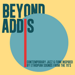 Beyond Addis: Contemporary Jazz & Funk Inspired By Ethiopian Sounds From The 70's