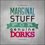 Marginal Stuff For Genuine Dorks