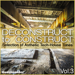 Deconstruct To Construct Vol 3 - Selection Of Asthetic Tech-House Tunes