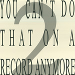 You Can't Do That On A Record Anymore 2