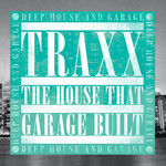 Traxx: The House That Garage Built: Deep House & Garage