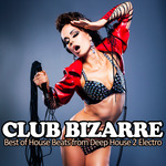 Club Bizarre: Best Of House Beats From Deep House 2 Electro