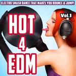 Hot 4 EDM Vol 1 (Electro Smash Dance That Makes You Bounce & Jump!)
