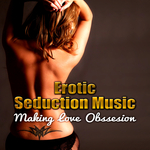 Erotic Seduction Music: Best Chillout Music For Intimate Moments & Sexy Relaxation Background Music For Sensual Massage & Making Love Obsession Sex Lounge For Lovers Romantic Night & Intimacy