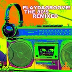 Playdagroove! The 80's Remixed