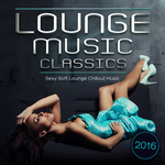 Lounge Music Classics 2016: Sexy Soft Lounge Chillout Music (unmixed tracks)