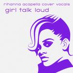 Girl Talk Loud/Rihanna Acapella Cover Vocals