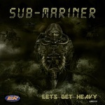 SUB-MARINER - Lets Get Heavy (Front Cover)