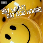 Say What? Say Acid House!