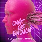 Can't Get Enough Electronic Moods