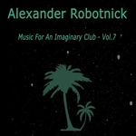 ALEXANDER ROBOTNICK - Music For An Imaginary Club Vol 7 (Front Cover)