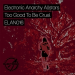 ELECTRONIC ANARCHY ALLSTARS - Too Good To Be Cruel (Front Cover)
