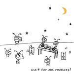 Wait For Me Remixes!