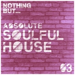 Nothing But... Absolute Soulful House Vol 3