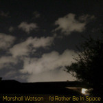 MARSHALL WATSON - I'd Rather Be In Space (Front Cover)